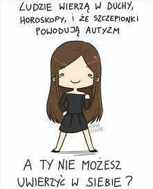 Ludzie wierzą w duchy, horoskopy i że szczepionki powodują autyzm, a TY nie możesz uwierzyć w siebie?! :)