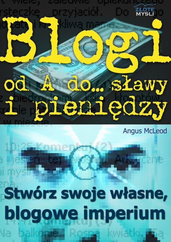 Blogi od A do... sławy i pieniędzy / Angus Mcleod  Blogi, jako sposób na internetowy biznes , który PRZYCIĄGNIE tysiące klientów pragnących usłyszeć, co masz im do powiedzenia?