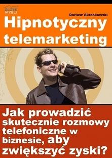 """Hipnotyczny telemarketing / Dariusz Skraskowski  Z ebooka """"Hipnotyczny telemarketing"""" dowiesz się, czym jest skuteczny hipnotyczny telemarketing , dzięki któremu zwięk..."""