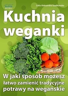 """Kuchnia weganki / Lidia Szadkowska  Z ebooka """"Kuchnia weganki"""" dowiesz się w jaki sposób możesz łatwo zmienić tradycyjne potrawy na wegańskie."""