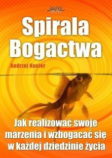 """Spirala Bogactwa / Andrzej Kusior  Ebook """"Spirala Bogactwa"""". Jak realizować swoje marzenia i wzbogacać się w każdej dziedzinie życia?  Jak zdobyć i wyrobić w sobie sta..."""