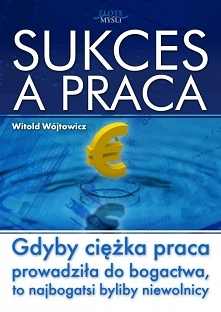 """Sukces a praca / Witold Wójtowicz  Książka """"Sukces a praca"""". Gdyby ciężka praca prowadziła do bogactwa, to najbogatsi byliby niewolnicy  Dowiedz się, w jaki sposób osi..."""