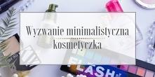Jak stworzyć minimalistyczną kosmetyczkę? Jak pozbyć się nadmiaru kosmetyków?...
