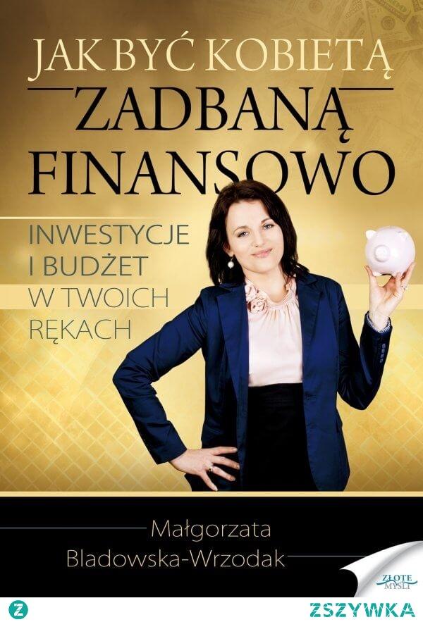 """Jak być kobietą zadbaną finansowo / Małgorzata Bladowska-Wrzodak  Ebook """"Jak być kobietą zadbaną finansowo"""". Inwestycje i budżet w Twoich rękach. - Małgorzata Bladowska-Wrzodak  Książka napisana przez kobietę dla kobiet, które czują, że czas najwyższy czas zaprzyjaźnić się z finansami."""