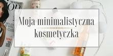 Jak wygląda moja minimalistyczna kosmetyczka? Co wyrzuciłam, co zostawiłam i dlaczego?  Zajrzyjcie na bloga Minimalistic Girl (wystarczy kliknąć w obrazek).