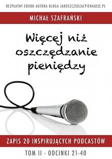 """Darmowy ebook Więcej niż oszczędzanie pieniędzy – Tom II - Michał Szafrański  Drugi tom eBooka """" Więcej niż oszczędzanie pieniędzy """" to zbiór 20-stu transkryptów podcastów prowa..."""