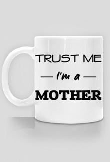 Prezent dla mamy Trust me I'm a mother kubek z nadrukiem