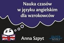 Książka Nauka czasów w języku angielskim dla wzrokowców - Anna Szpyt  Zdarzyło się Wam kiedyś pisać sprawdzian czy egzamin i widzieć oczami wyobraźni stronę w zeszycie czy książ...