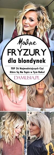 Modne Fryzury dla Blondynek – TOP 26 Najmodniejszych Cięć Które Są Na Topie w Tym Roku!