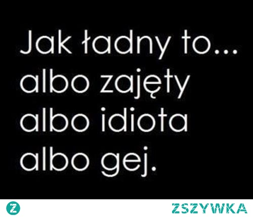 Jak ładny to...    A Wy jakie macie zdanie?  mojecytatkib .pl/12506-albo_albo.html    #facet #idiota #zajety #cytaty #cytatyomiłości #polishgirl #polishboy
