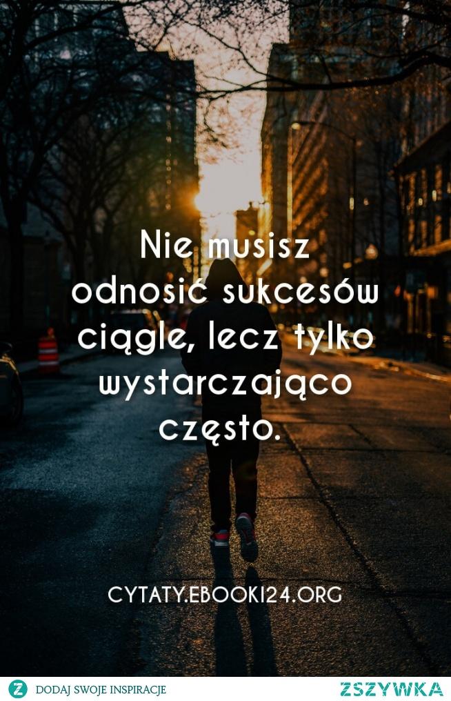 Nie musisz odnosić sukcesów ciągle, lecz tylko wystarczająco często.  - Autor nieznany