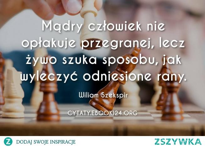 Mądry człowiek nie opłakuje przegranej, lecz żywo szuka sposobu, jak wyleczyć odniesione rany.  - Wiliam Szekspir