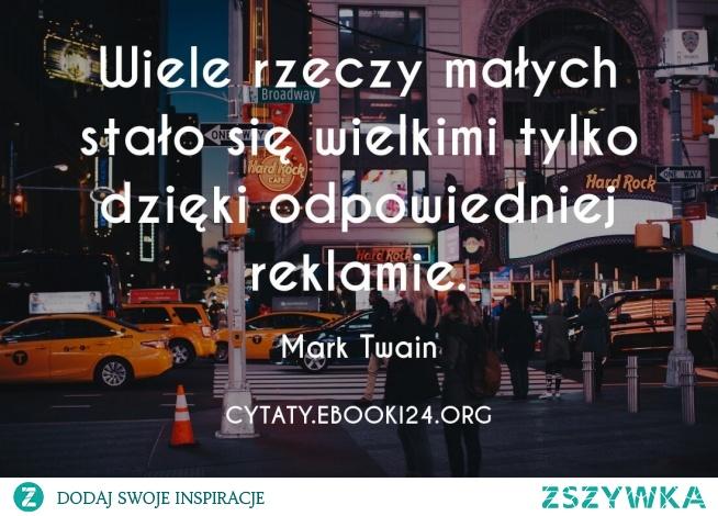 Wiele rzeczy małych stało się wielkimi tylko dzięki odpowiedniej reklamie.  - Mark Twain