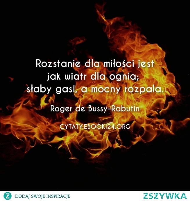 Rozstanie dla miłości jest jak wiatr dla ognia; słaby gasi, a mocny rozpala.  - Roger de Bussy-Rabutin