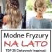 Modne Fryzury na Lato – TOP 20 Ciekawych Inspiracji Które Musicie Zobaczyć!