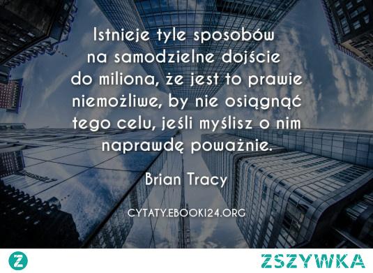 Istnieje tyle sposobów na samodzielne dojście do miliona, że jest to prawie niemożliwe, by nie osiągnąć tego celu, jeśli myślisz o nim naprawdę poważnie.  - Brian Tracy