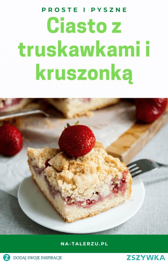 Pyszne ciasto z truskawkami i kruszonką - idealnie lekkie i maślane z dużą ilością owoców.
