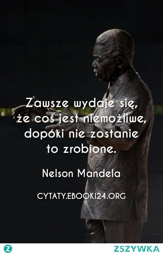 Zawsze wydaje się, że coś jest niemożliwe, dopóki nie zostanie to zrobione.  - Nelson Mandela