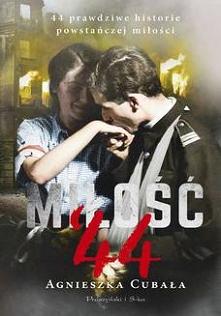 Miłość`44. 44 prawdziwe historie powstańczej miłości - Agnieszka Cubała  44 prawdziwe historie powstańczej miłości - wzruszające, dramatyczne, niezwykłe opowieści o gorących por...