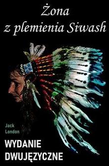 Żona z plemienia Siwash. Wydanie dwujęzyczne z gratisami - Jack LondonGratisowe książki do pobrania poprzez ebook. Opowieść w wersji dwujęzycznej (angielsko-polskiej). Żona z pl...
