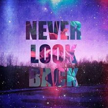 never look back :)