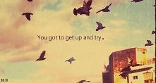 You got to get up and try.