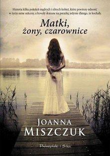 Matki, żony, czarownice - Joanna Miszczuk   Saga rodzinna kilku pokoleń kobiet, które dzięki sile i darowi dziedziczonemu z pokolenia na pokolenie budują swe życie wbrew przeciw...