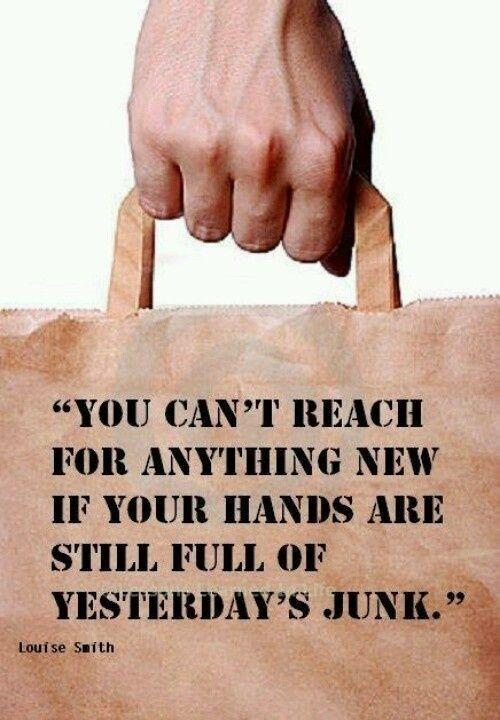 Nie możesz sięgnąć  po nic nowego jeżeli twoje ręce są pełne wczorajszych śmieci .