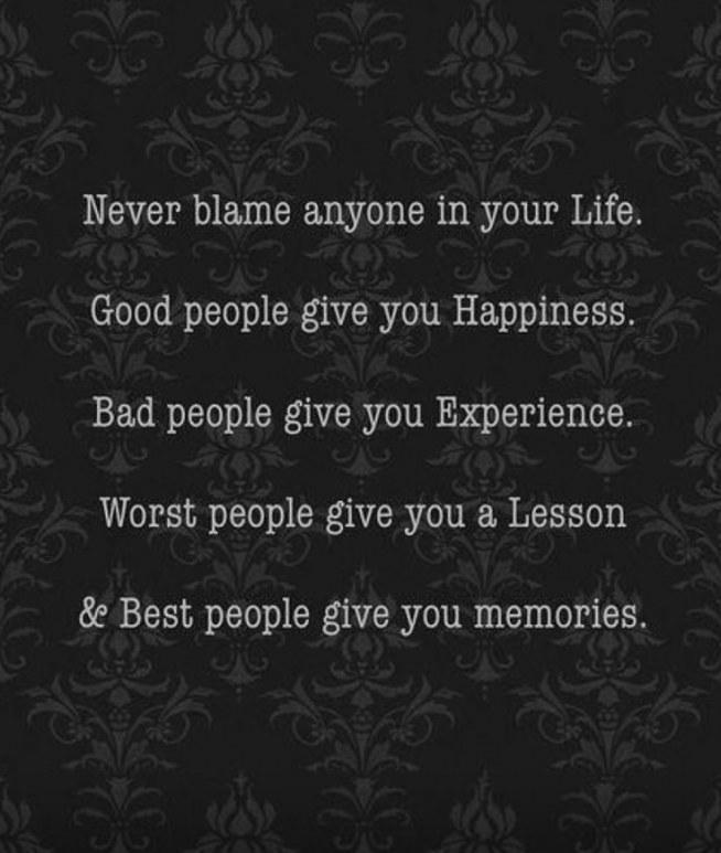 Nigdy nie obwiniaj innych . Dobrzy ludzie dają ci szczęście . Źli ludzie dają ci doświadczenie . Najgorsi ludzie dają ci nauczkę . Najlepsi ludzie dają ci wspomnienia.