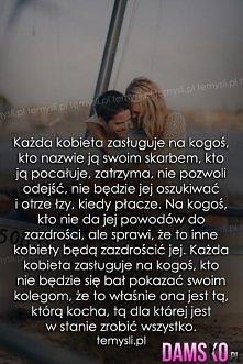 Każda kobieta zasługuje na kogoś, kto nazwie ją swoim skarbem, kto ją pocałuj...