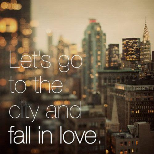 Let's go to the city and fall in love. ;))