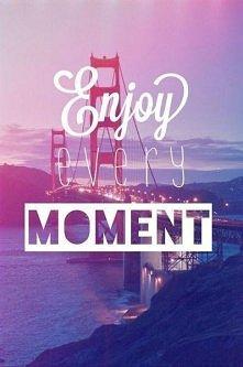"""""""Ciesz się każdą chwilą""""! Życie składa się z krótkich momentów nie ..."""
