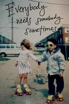 everybody needs somebody so...