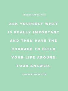 Zapytaj się siebie co jest naprawdę ważne dla ciebie a później mnie odwagę zb...