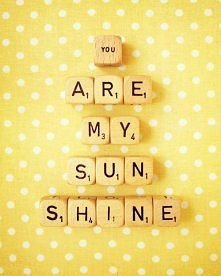You are my Sunshine, My only Sunshine. You make me happy, When skies are grey...