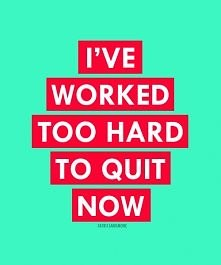 I'VE WORKED TOO HARD TO QUIT NOW