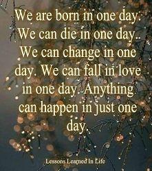 Rodzimy się jednego dnia. Możemy umrzeć jednego dnia. Możemy się zmienić jedn...