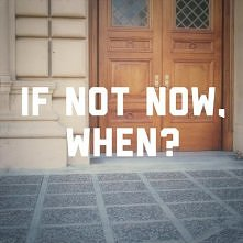 IF NOT NOW. WHEN?