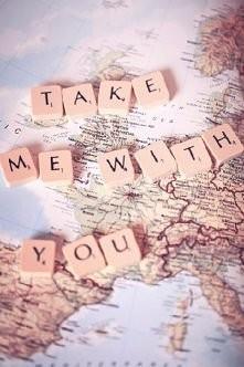 take me with you <3