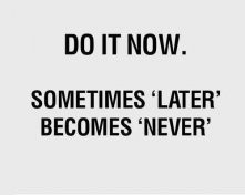 just do it.....do it now!