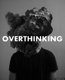 overthinking.