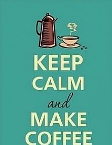 Zachowaj spokój i zrób kawe.