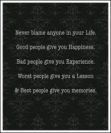 Nigdy nie wiń nikogo w Twoim życiu. Dobrzy ludzie dają szczęścia. Źli ludzie ...