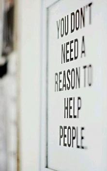 Nie potrzebujesz powodu, aby pomagać ludziom...