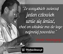 """""""Ze wszystkich zwierząt jeden człowiek umie się śmiać, choć on właśnie ma do tego najmniej powodów."""" – Ernest Hemingway"""
