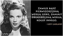 Zawsze bądź pierwszorzędną wersją siebie zamiast drugorzędną wersją kogoś innego. Judy Garland
