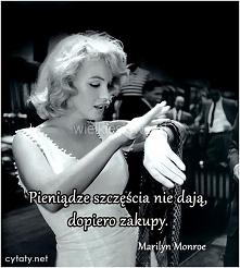 Pieniądze szczęścia nie dają, dopiero zakupy.- Marylin Monroe