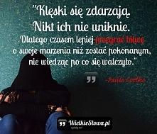 """""""Klęski się zdarzają. Nikt ich nie uniknie. Dlatego czasem lepiej przegrać bitwę o swoje marzenia niż zostać pokonanym, nie wiedząc po co się walczyło."""" – Paulo Coelho"""