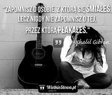 """""""Zapomnisz o osobie, z którą się śmiałeś, lecz nigdy nie zapomnisz o tej, przez którą płakałeś."""" – Khalil Gibran"""