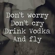 Don't worry Don't cry Drink Vodka And fly